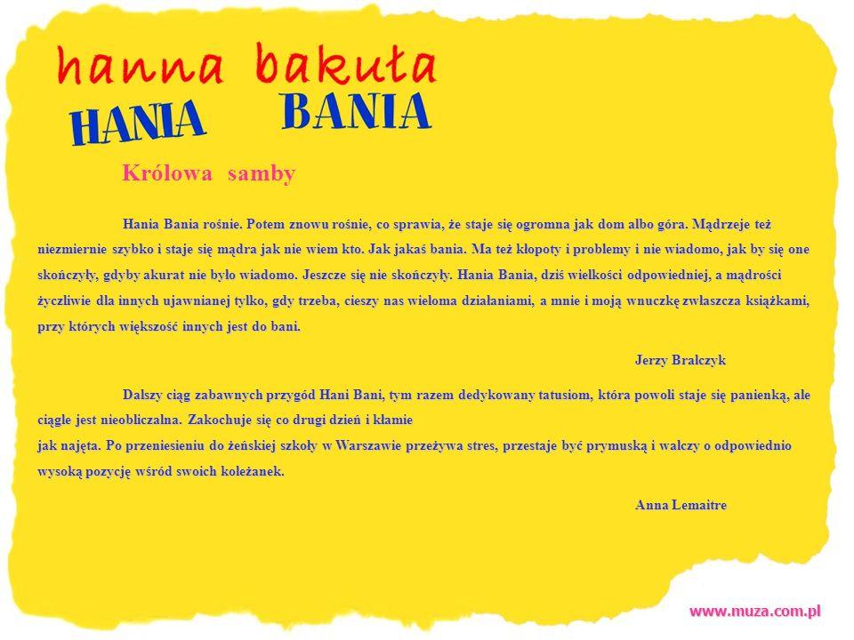 www.muza.com.pl Królowa samby Hania Bania rośnie. Potem znowu rośnie, co sprawia, że staje się ogromna jak dom albo góra. Mądrzeje też niezmiernie szy