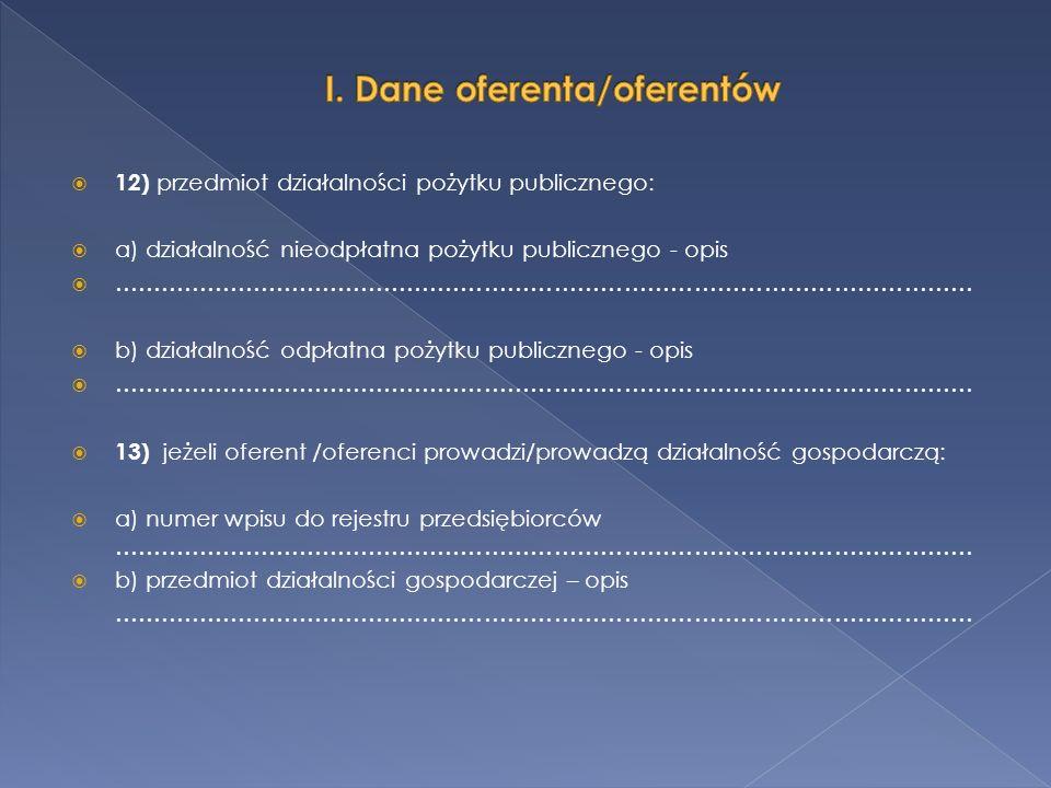 12) przedmiot działalności pożytku publicznego: a) działalność nieodpłatna pożytku publicznego - opis ………………………………………………………………………………………………… b) działalność odpłatna pożytku publicznego - opis ………………………………………………………………………………………………… 13) jeżeli oferent /oferenci prowadzi/prowadzą działalność gospodarczą: a) numer wpisu do rejestru przedsiębiorców ………………………………………………………………………………………………… b) przedmiot działalności gospodarczej – opis …………………………………………………………………………………………………