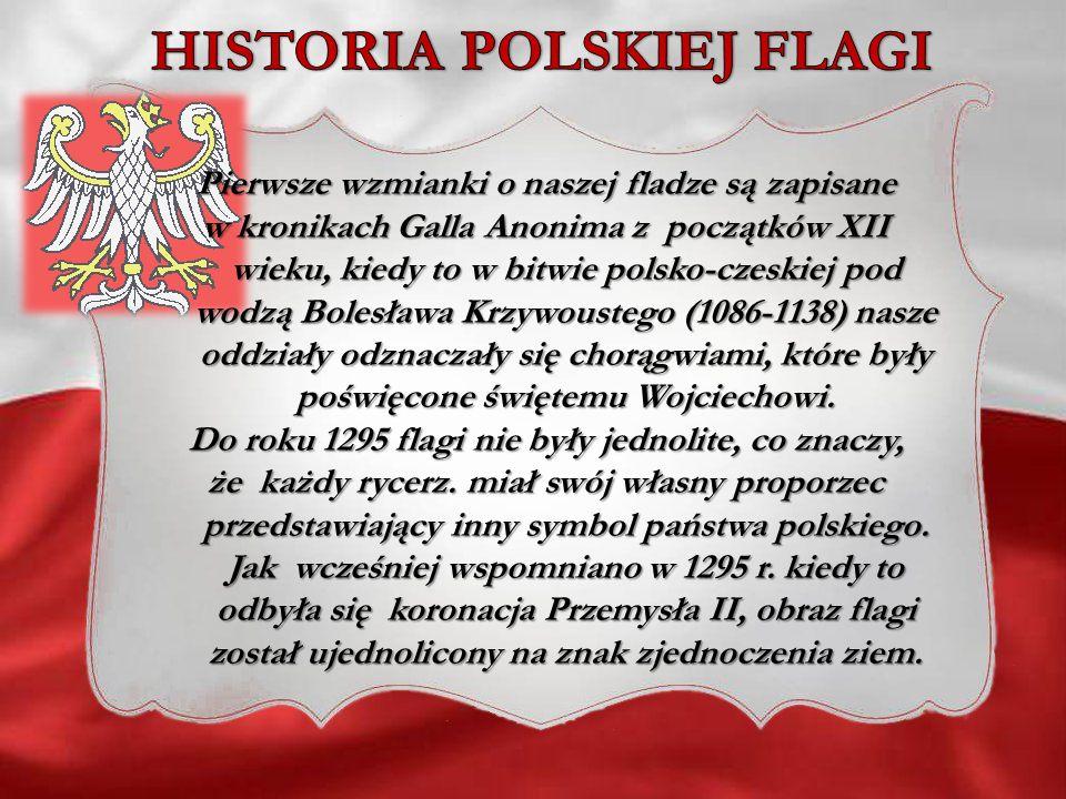 Pierwsze wzmianki o naszej fladze są zapisane w kronikach Galla Anonima z początków XII wieku, kiedy to w bitwie polsko-czeskiej pod wodzą Bolesława K