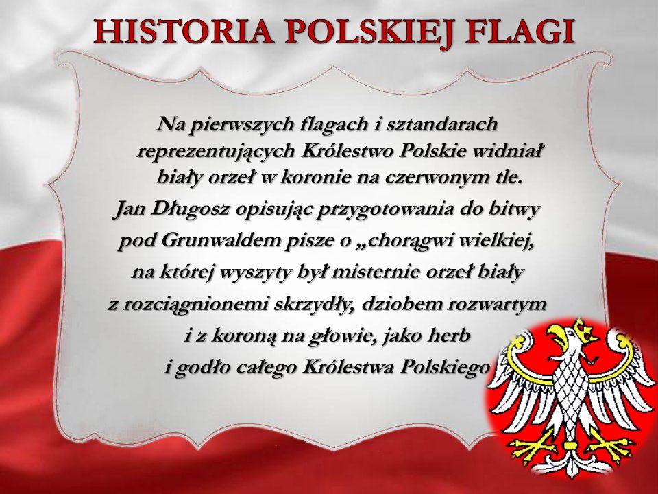 Na pierwszych flagach i sztandarach reprezentujących Królestwo Polskie widniał biały orzeł w koronie na czerwonym tle. Jan Długosz opisując przygotowa
