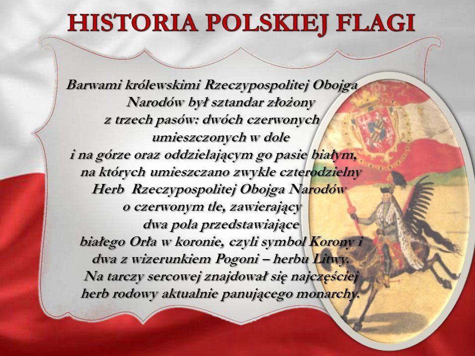 Barwami królewskimi Rzeczypospolitej Obojga Narodów był sztandar złożony z trzech pasów: dwóch czerwonych umieszczonych w dole i na górze oraz oddziel