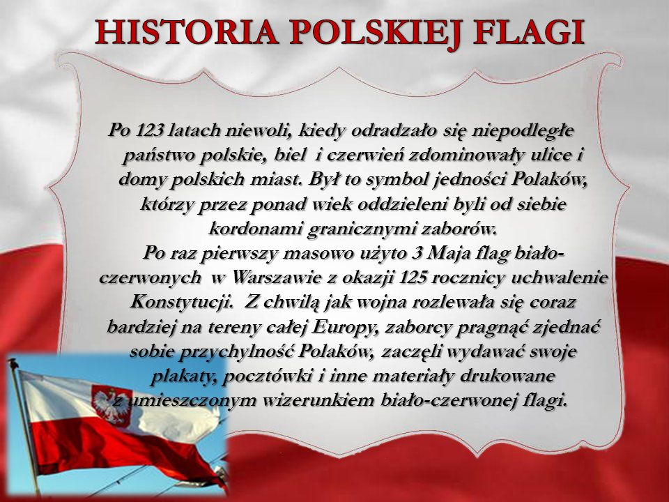 Po 123 latach niewoli, kiedy odradzało się niepodległe państwo polskie, biel i czerwień zdominowały ulice i domy polskich miast. Był to symbol jednośc