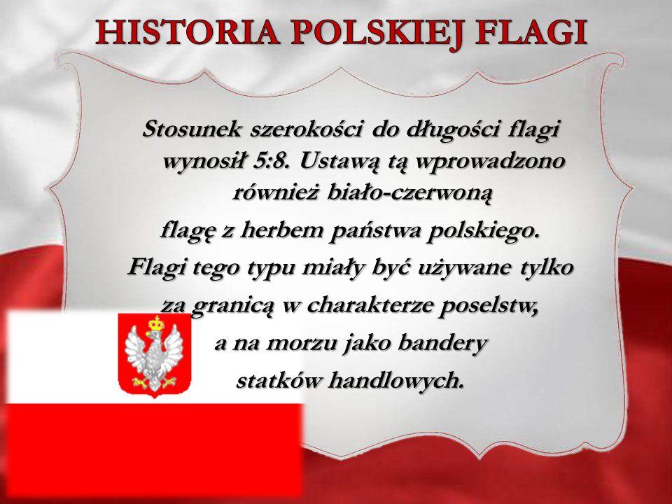 Stosunek szerokości do długości flagi wynosił 5:8. Ustawą tą wprowadzono również biało-czerwoną flagę z herbem państwa polskiego. Flagi tego typu miał