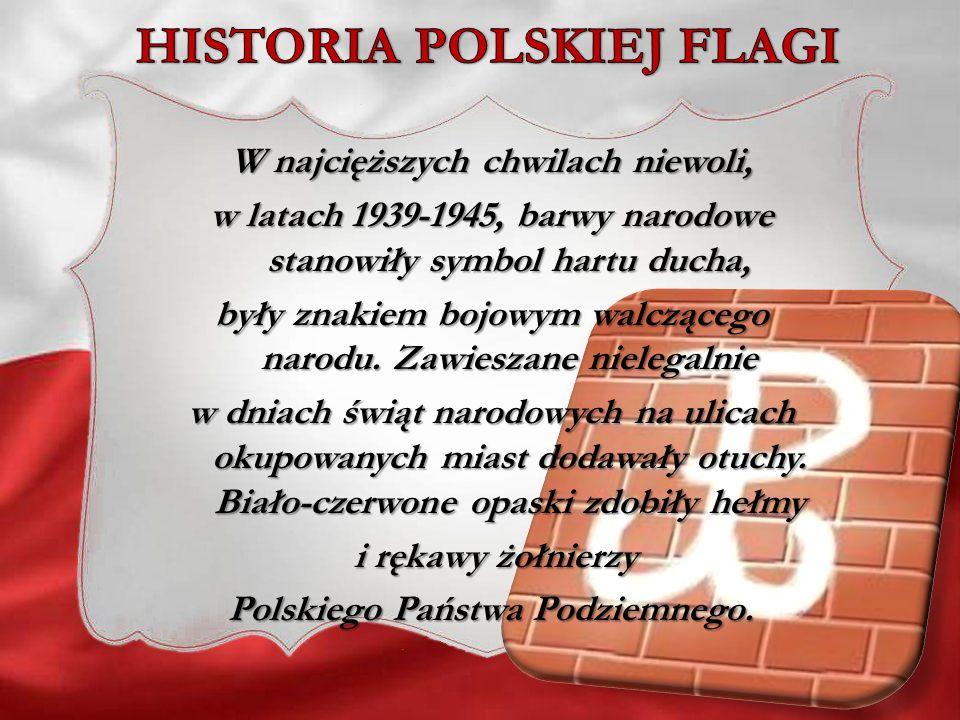 W najcięższych chwilach niewoli, w latach 1939-1945, barwy narodowe stanowiły symbol hartu ducha, były znakiem bojowym walczącego narodu. Zawieszane n