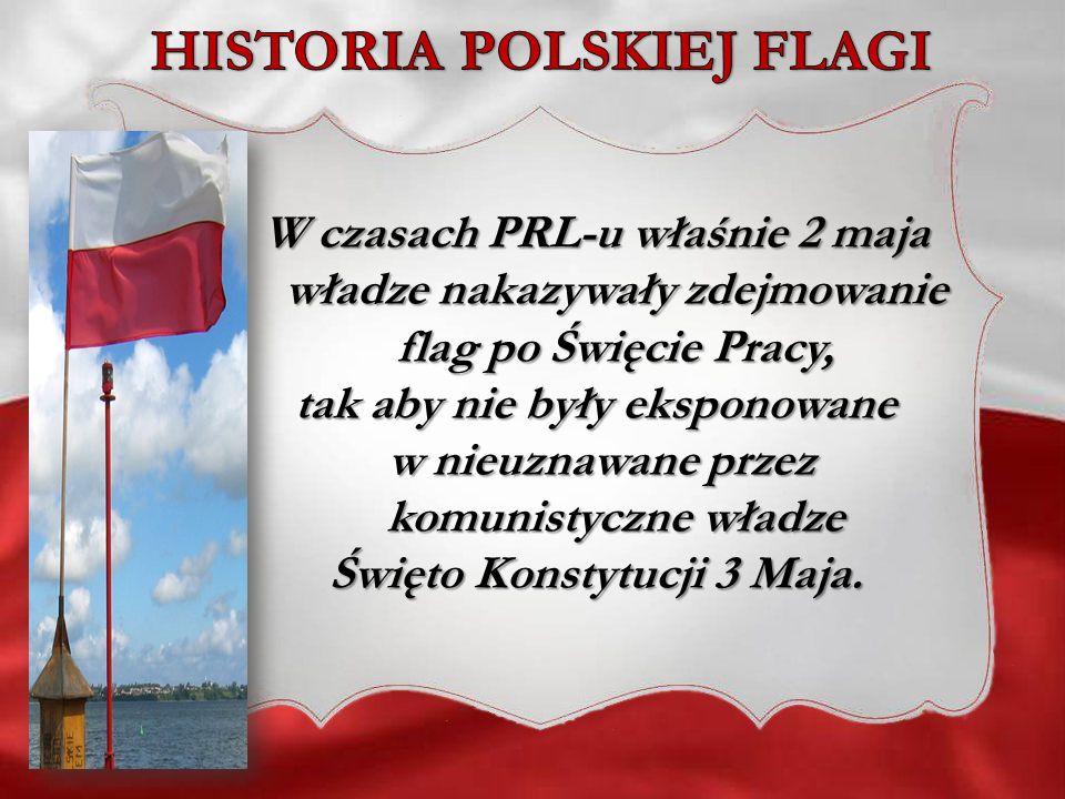 W czasach PRL-u właśnie 2 maja władze nakazywały zdejmowanie flag po Święcie Pracy, tak aby nie były eksponowane w nieuznawane przez komunistyczne wła