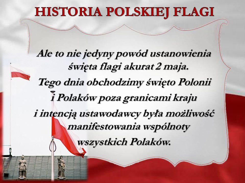 Ale to nie jedyny powód ustanowienia święta flagi akurat 2 maja. Tego dnia obchodzimy święto Polonii i Polaków poza granicami kraju i intencją ustawod