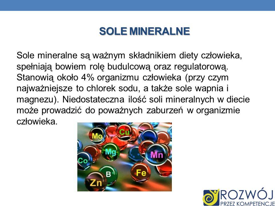 SOLE MINERALNE Sole mineralne są ważnym składnikiem diety człowieka, spełniają bowiem rolę budulcową oraz regulatorową. Stanowią około 4% organizmu cz
