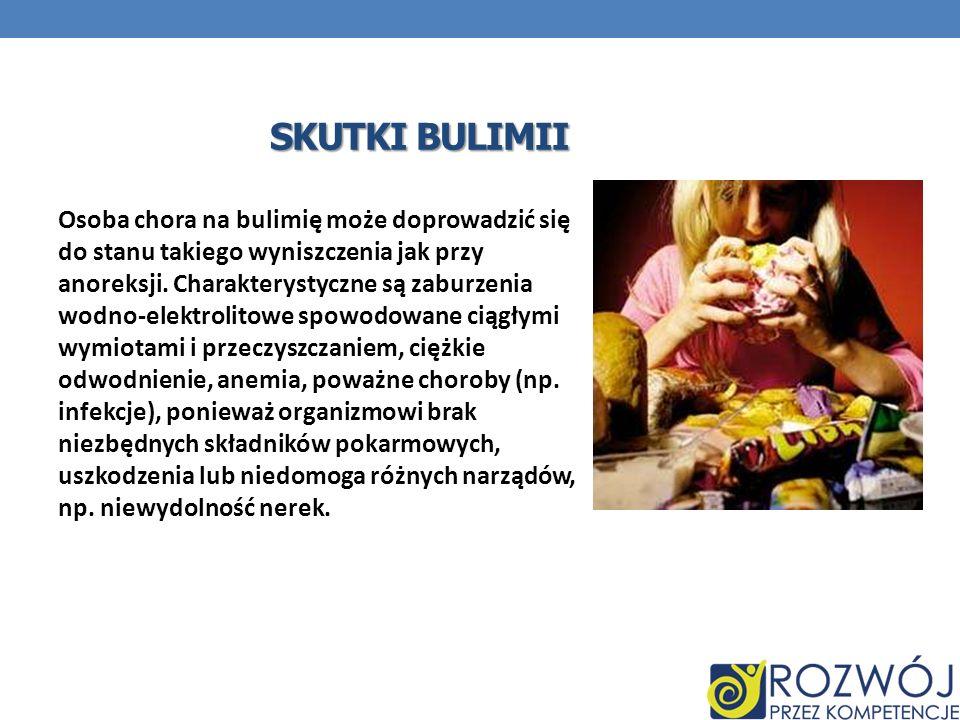 Osoba chora na bulimię może doprowadzić się do stanu takiego wyniszczenia jak przy anoreksji. Charakterystyczne są zaburzenia wodno-elektrolitowe spow