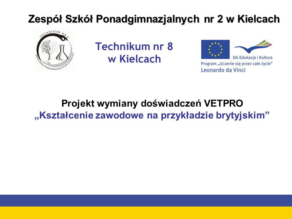 Technikum nr 8 w Kielcach Zespół Szkół Ponadgimnazjalnych nr 2 w Kielcach Projekt wymiany doświadczeń VETPRO Kształcenie zawodowe na przykładzie brytyjskim