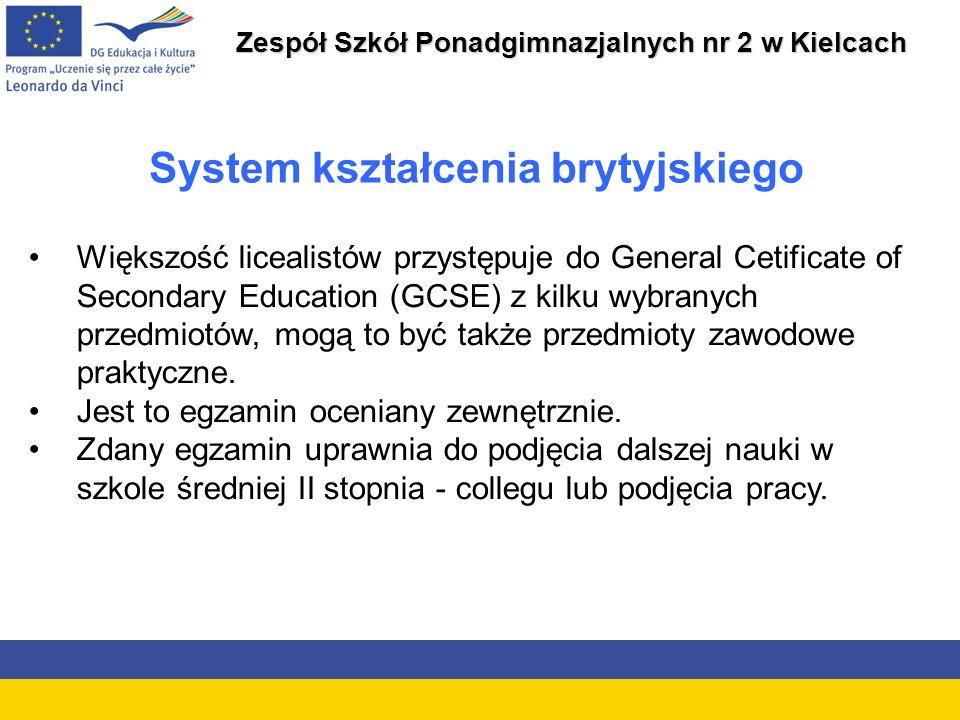 Zespół Szkół Ponadgimnazjalnych nr 2 w Kielcach System kształcenia brytyjskiego Większość licealistów przystępuje do General Cetificate of Secondary Education (GCSE) z kilku wybranych przedmiotów, mogą to być także przedmioty zawodowe praktyczne.