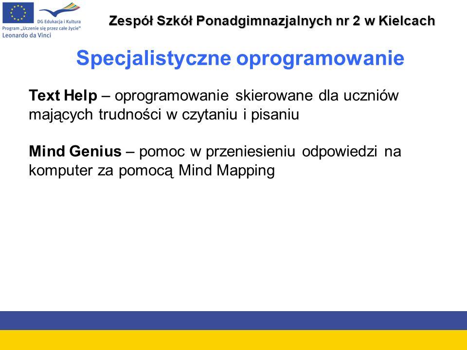 Zespół Szkół Ponadgimnazjalnych nr 2 w Kielcach Specjalistyczne oprogramowanie Text Help – oprogramowanie skierowane dla uczniów mających trudności w czytaniu i pisaniu Mind Genius – pomoc w przeniesieniu odpowiedzi na komputer za pomocą Mind Mapping