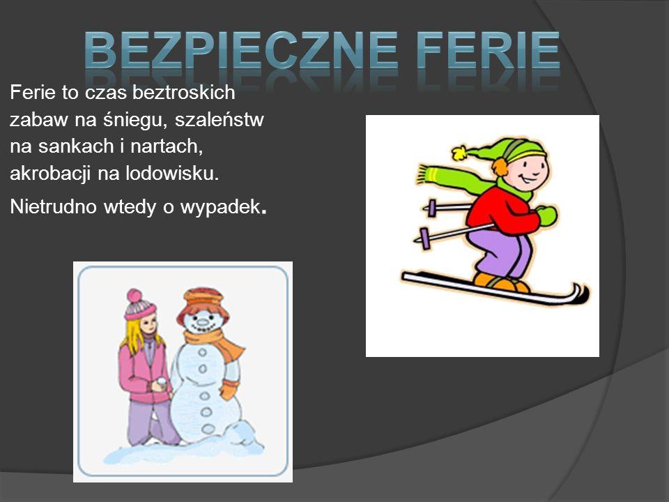 Ferie to czas beztroskich zabaw na śniegu, szaleństw na sankach i nartach, akrobacji na lodowisku. Nietrudno wtedy o wypadek.