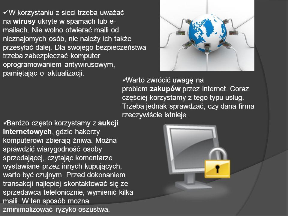 W korzystaniu z sieci trzeba uważać na wirusy ukryte w spamach lub e- mailach. Nie wolno otwierać maili od nieznajomych osób, nie należy ich także prz