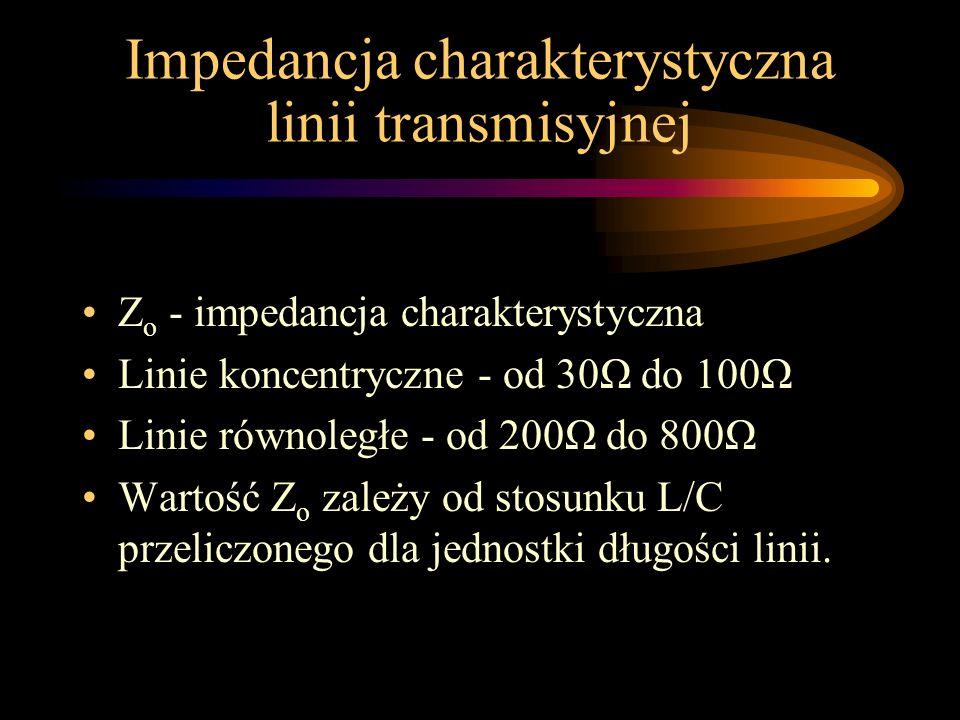 Impedancja charakterystyczna linii transmisyjnej Z o - impedancja charakterystyczna Linie koncentryczne - od 30Ω do 100Ω Linie równoległe - od 200Ω do