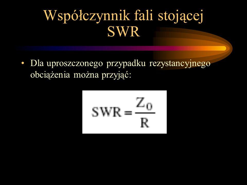 Współczynnik fali stojącej SWR Współczynnik fali stojącej zależy tylko od stosunku impedancji charakterystycznej linii zasilającej i impedancji na zaciskach anteny.