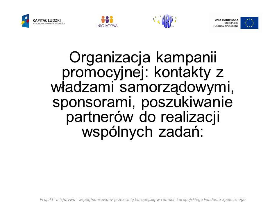 Projekt Inicjatywa współfinansowany przez Unię Europejską w ramach Europejskiego Funduszu Społecznego Organizacja kampanii promocyjnej: kontakty z władzami samorządowymi, sponsorami, poszukiwanie partnerów do realizacji wspólnych zadań: