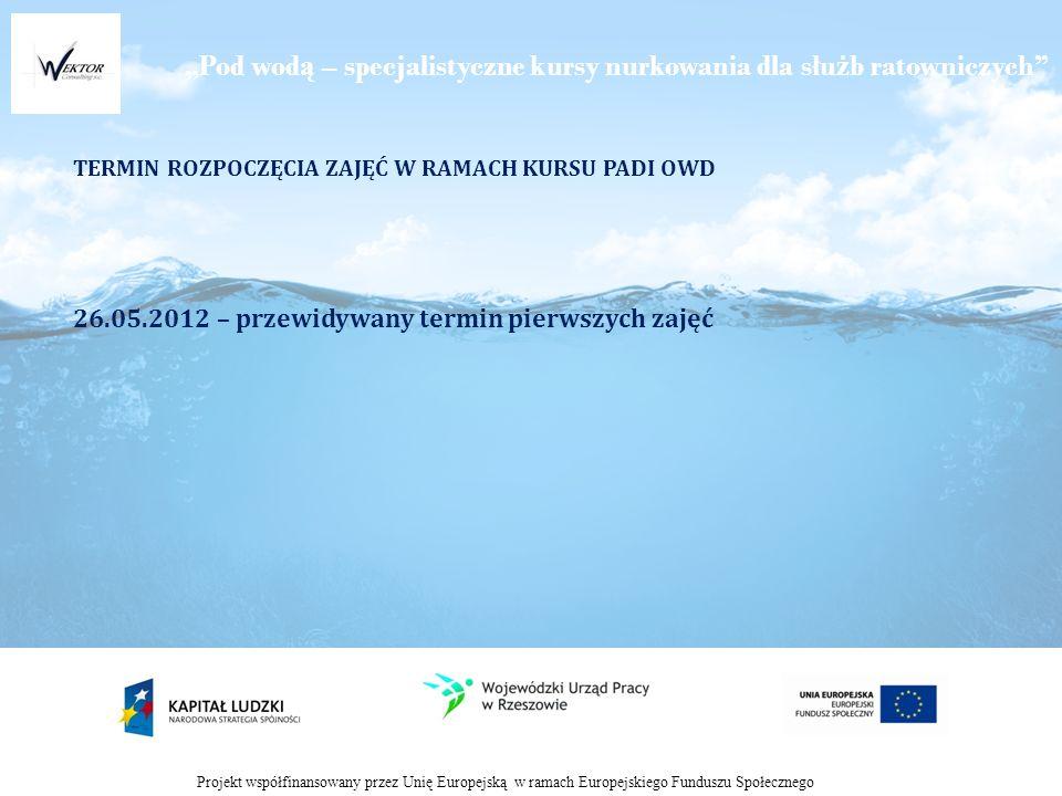 Pod wod ą – specjalistyczne kursy nurkowania dla słu ż b ratowniczych Projekt współfinansowany przez Unię Europejską w ramach Europejskiego Funduszu Społecznego TERMIN ROZPOCZĘCIA ZAJĘĆ W RAMACH KURSU PADI OWD 26.05.2012 – przewidywany termin pierwszych zajęć