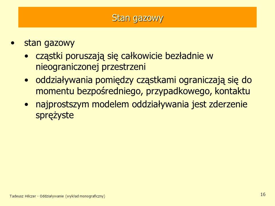 Tadeusz Hilczer - Oddziaływanie (wykład monograficzny) 16 stan gazowy cząstki poruszają się całkowicie bezładnie w nieograniczonej przestrzeni oddział