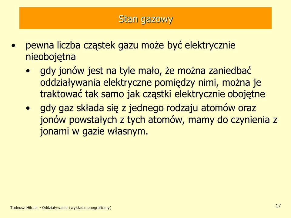 Tadeusz Hilczer - Oddziaływanie (wykład monograficzny) 17 Stan gazowy pewna liczba cząstek gazu może być elektrycznie nieobojętna gdy jonów jest na ty