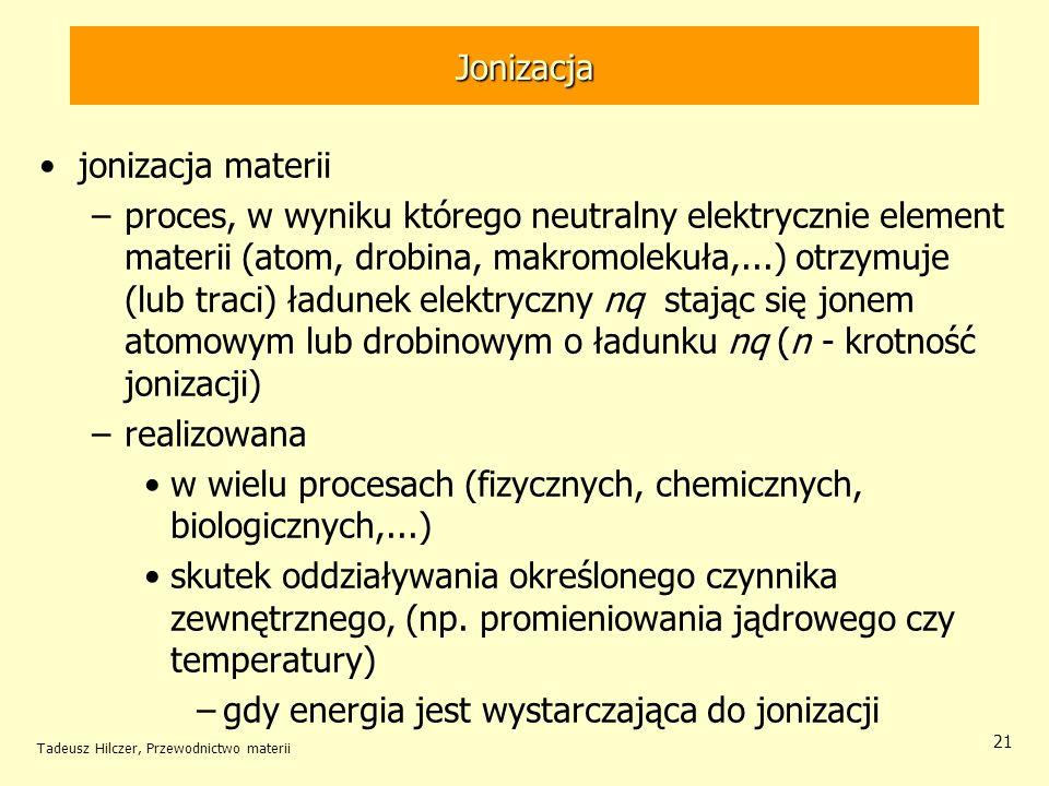 Tadeusz Hilczer, Przewodnictwo materii 21 jonizacja materii –proces, w wyniku którego neutralny elektrycznie element materii (atom, drobina, makromole