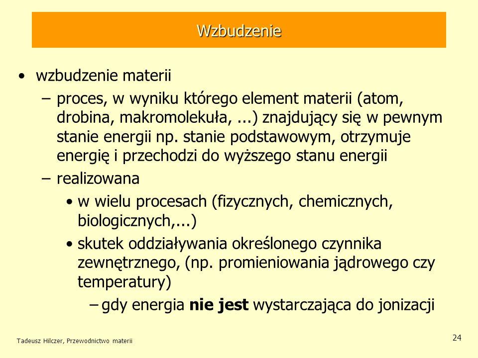 Tadeusz Hilczer, Przewodnictwo materii 24 wzbudzenie materii –proces, w wyniku którego element materii (atom, drobina, makromolekuła,...) znajdujący s