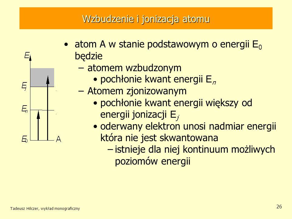 Wzbudzenie i jonizacja atomu atom A w stanie podstawowym o energii E 0 będzie –atomem wzbudzonym pochłonie kwant energii E n –Atomem zjonizowanym poch
