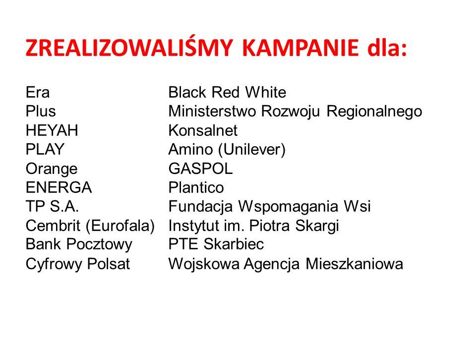 ZREALIZOWALIŚMY KAMPANIE dla: Era Black Red White Plus Ministerstwo Rozwoju Regionalnego HEYAHKonsalnet PLAYAmino (Unilever) OrangeGASPOL ENERGAPlantico TP S.A.