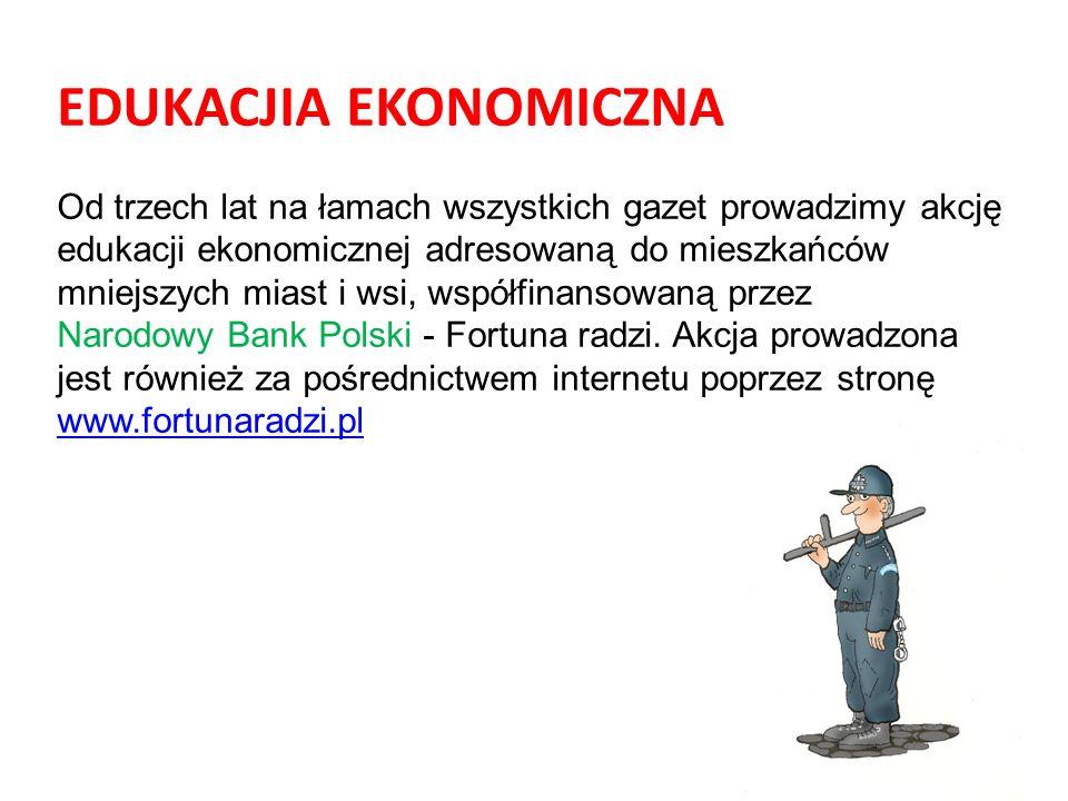 EDUKACJIA EKONOMICZNA Od trzech lat na łamach wszystkich gazet prowadzimy akcję edukacji ekonomicznej adresowaną do mieszkańców mniejszych miast i wsi, współfinansowaną przez Narodowy Bank Polski - Fortuna radzi.