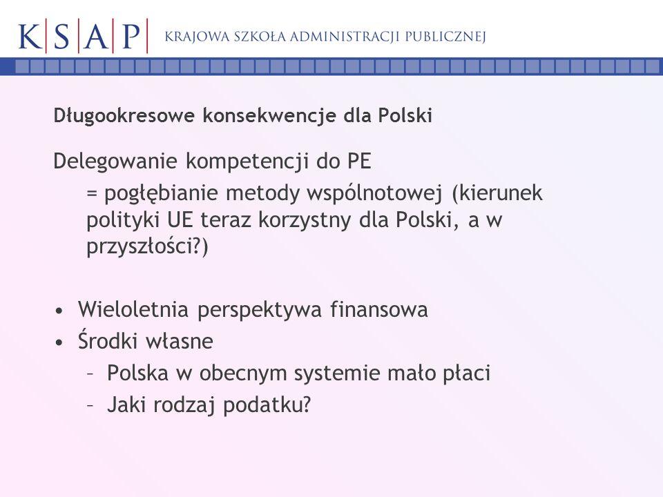 Długookresowe konsekwencje dla Polski Delegowanie kompetencji do PE = pogłębianie metody wspólnotowej (kierunek polityki UE teraz korzystny dla Polski, a w przyszłości ) Wieloletnia perspektywa finansowa Środki własne –Polska w obecnym systemie mało płaci –Jaki rodzaj podatku