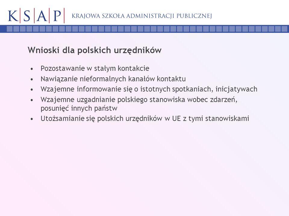 Wnioski dla polskich urzędników Pozostawanie w stałym kontakcie Nawiązanie nieformalnych kanałów kontaktu Wzajemne informowanie się o istotnych spotkaniach, inicjatywach Wzajemne uzgadnianie polskiego stanowiska wobec zdarzeń, posunięć innych państw Utożsamianie się polskich urzędników w UE z tymi stanowiskami