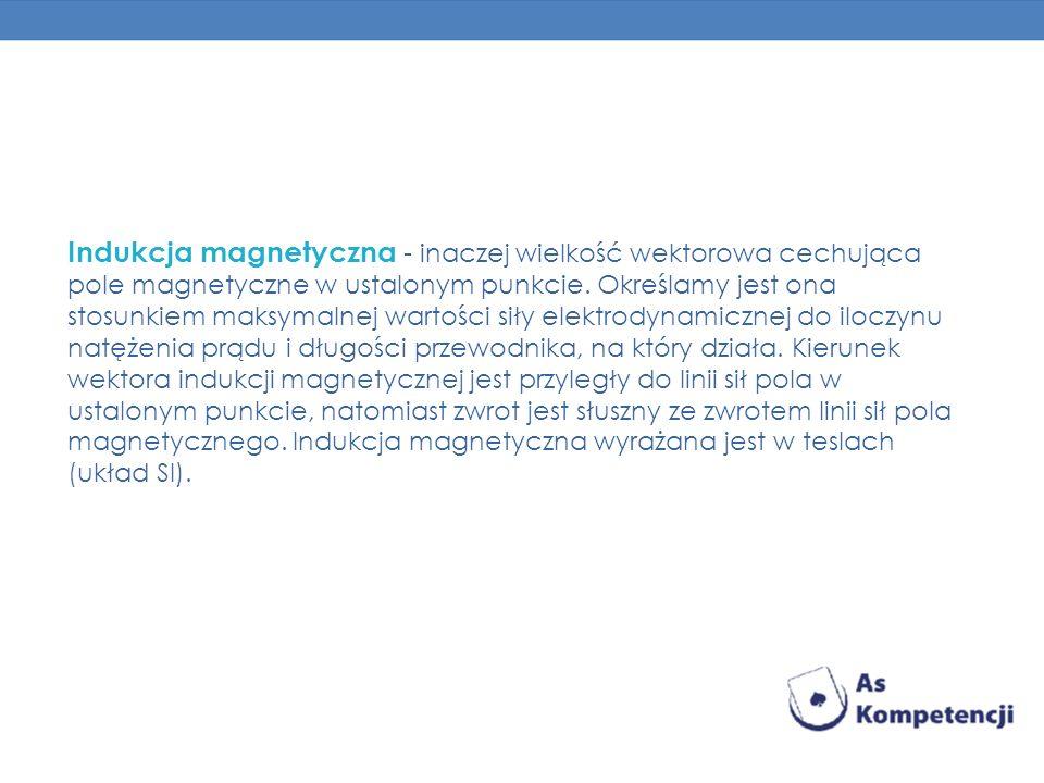 Indukcja magnetyczna - inaczej wielkość wektorowa cechująca pole magnetyczne w ustalonym punkcie. Określamy jest ona stosunkiem maksymalnej wartości s