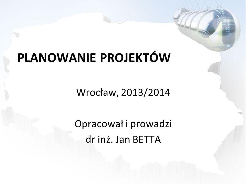 PLANOWANIE PROJEKTÓW Wrocław, 2013/2014 Opracował i prowadzi dr inż. Jan BETTA