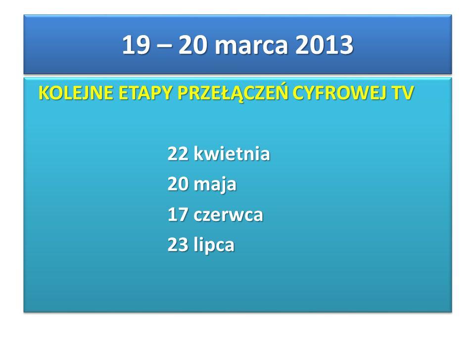 KOLEJNE ETAPY PRZEŁĄCZEŃ CYFROWEJ TV KOLEJNE ETAPY PRZEŁĄCZEŃ CYFROWEJ TV 22 kwietnia 22 kwietnia 20 maja 20 maja 17 czerwca 17 czerwca 23 lipca 23 lipca KOLEJNE ETAPY PRZEŁĄCZEŃ CYFROWEJ TV KOLEJNE ETAPY PRZEŁĄCZEŃ CYFROWEJ TV 22 kwietnia 22 kwietnia 20 maja 20 maja 17 czerwca 17 czerwca 23 lipca 23 lipca 19 – 20 marca 2013