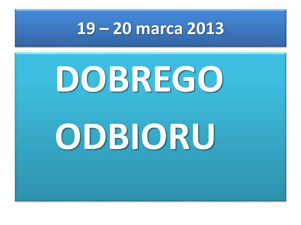 DOBREGO DOBREGO ODBIORU ODBIORU DOBREGO DOBREGO ODBIORU ODBIORU 19 – 20 marca 2013