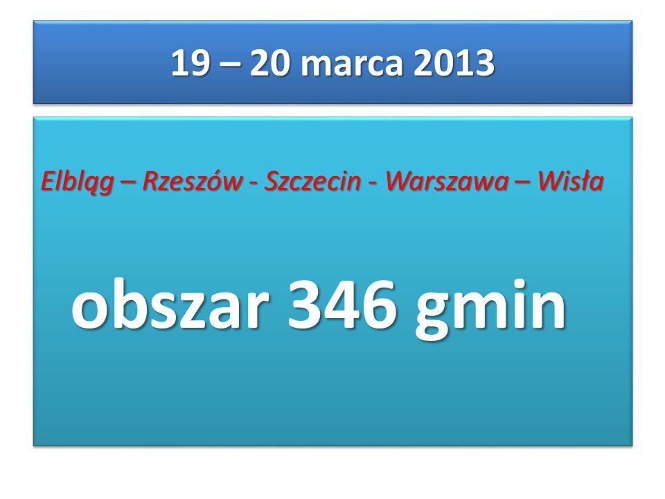 Elbląg – Rzeszów - Szczecin - Warszawa – Wisła obszar 346 gmin Elbląg – Rzeszów - Szczecin - Warszawa – Wisła obszar 346 gmin 19 – 20 marca 2013
