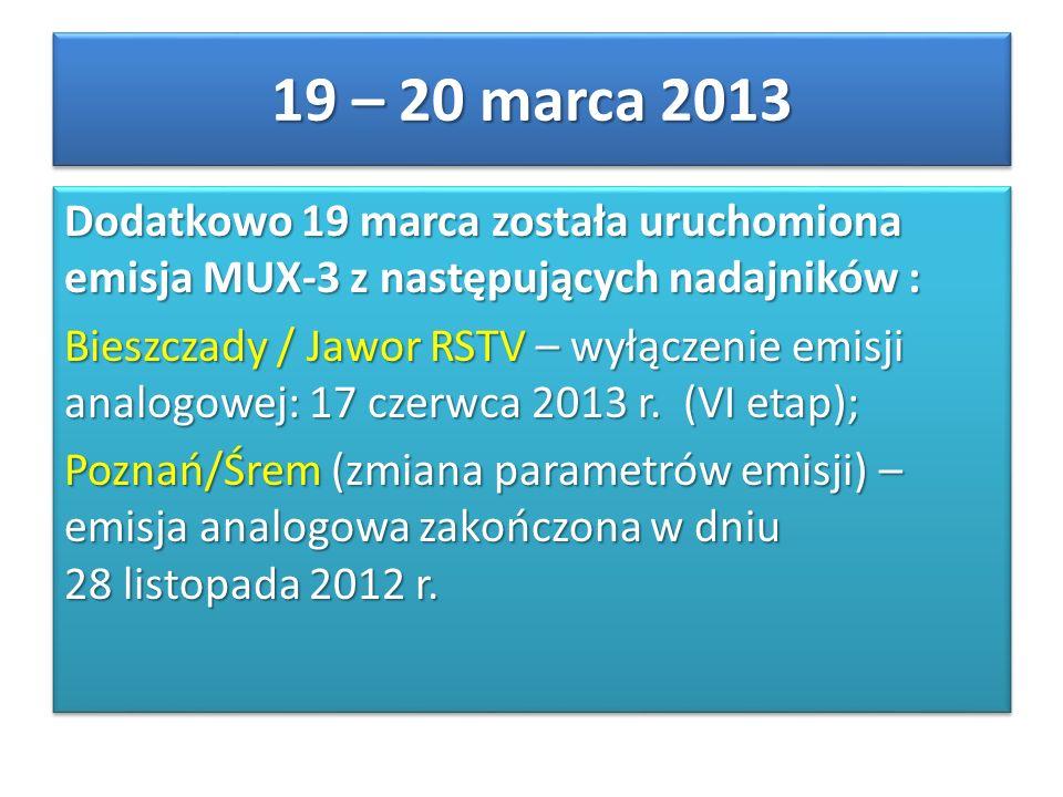 Dodatkowo 19 marca została uruchomiona emisja MUX-3 z następujących nadajników : Bieszczady / Jawor RSTV – wyłączenie emisji analogowej: 17 czerwca 2013 r.