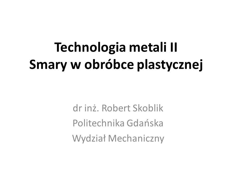 Technologia metali II Smary w obróbce plastycznej dr inż. Robert Skoblik Politechnika Gdańska Wydział Mechaniczny