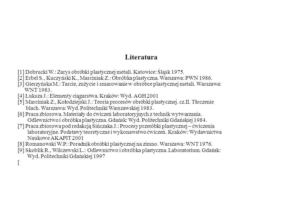 Literatura [1] Dobrucki W.: Zarys obróbki plastycznej metali. Katowice: Śląsk 1975. [2] Erbel S., Kuczyński K., Marciniak Z.: Obróbka plastyczna. Wars