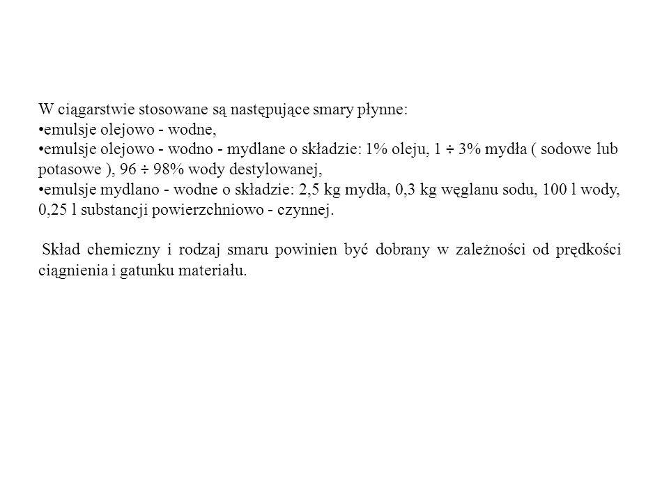 W ciągarstwie stosowane są następujące smary płynne: emulsje olejowo - wodne, emulsje olejowo - wodno - mydlane o składzie: 1% oleju, 1 ÷ 3% mydła ( s