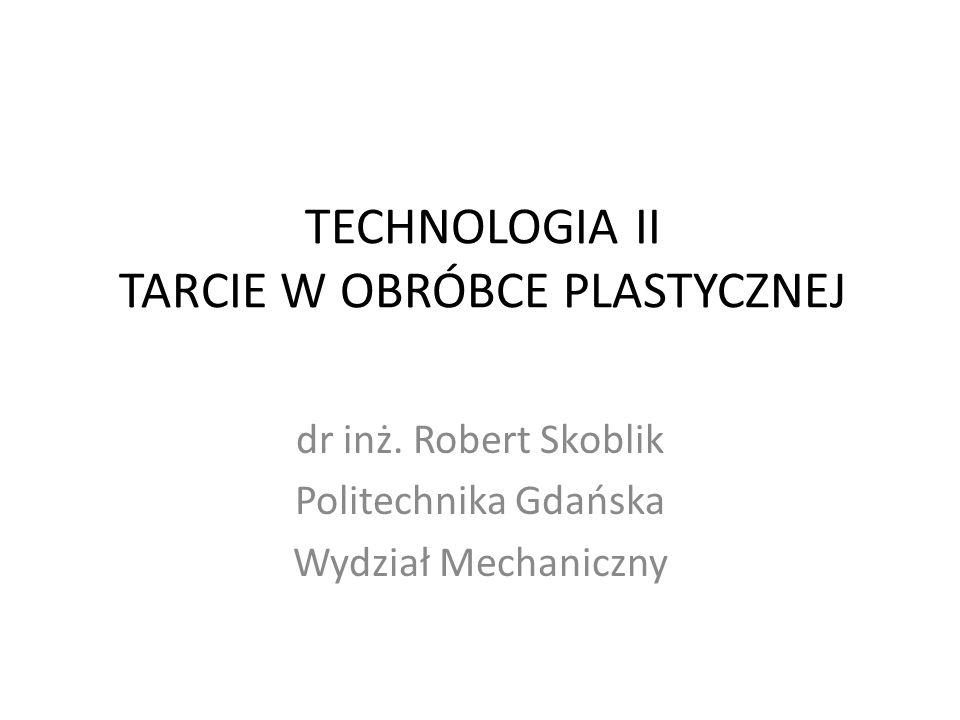 TECHNOLOGIA II TARCIE W OBRÓBCE PLASTYCZNEJ dr inż. Robert Skoblik Politechnika Gdańska Wydział Mechaniczny