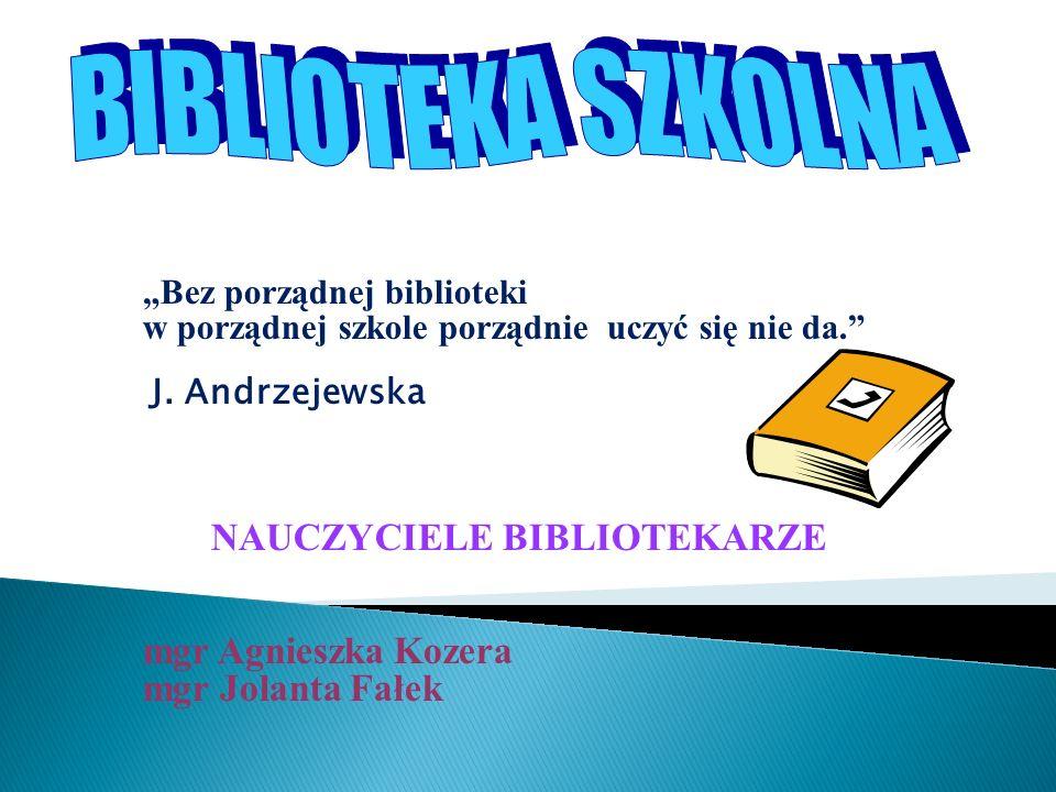 Bez porządnej biblioteki w porządnej szkole porządnie uczyć się nie da. J. Andrzejewska NAUCZYCIELE BIBLIOTEKARZE mgr Agnieszka Kozera mgr Jolanta Fał