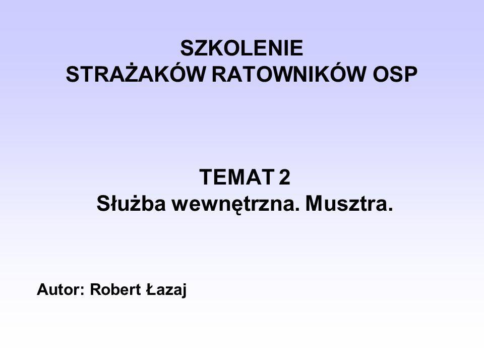 SZKOLENIE STRAŻAKÓW RATOWNIKÓW OSP TEMAT 2 Służba wewnętrzna. Musztra. Autor: Robert Łazaj