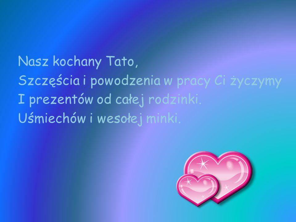 Nasz kochany Tato, Szczęścia i powodzenia w pracy Ci życzymy I prezentów od całej rodzinki.