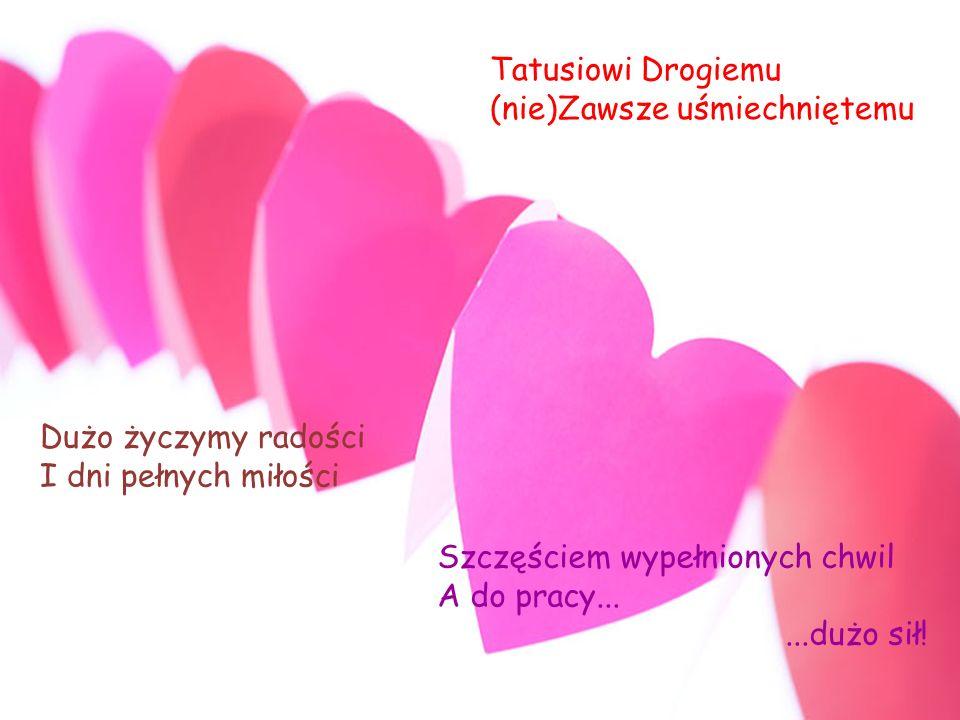 Tatusiowi Drogiemu (nie)Zawsze uśmiechniętemu Dużo życzymy radości I dni pełnych miłości Szczęściem wypełnionych chwil A do pracy......dużo sił!