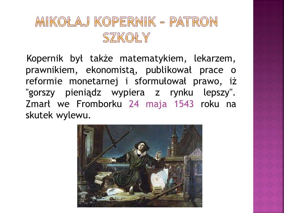Kopernik był także matematykiem, lekarzem, prawnikiem, ekonomistą, publikował prace o reformie monetarnej i sformułował prawo, iż