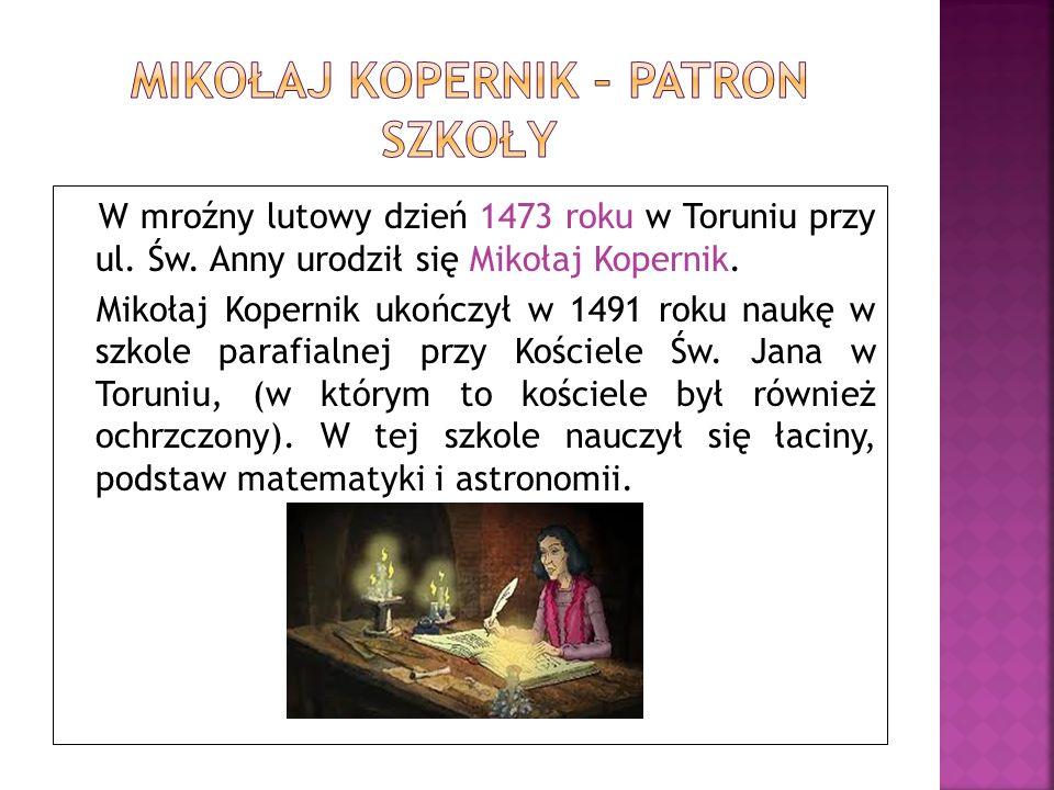 W mroźny lutowy dzień 1473 roku w Toruniu przy ul. Św. Anny urodził się Mikołaj Kopernik. Mikołaj Kopernik ukończył w 1491 roku naukę w szkole parafia