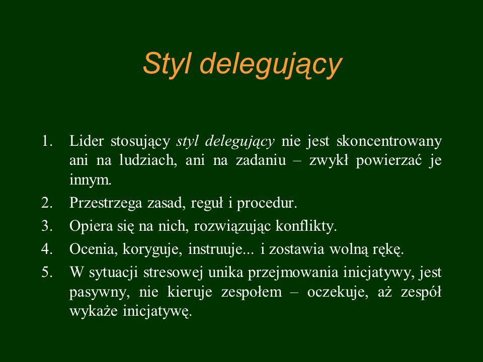Styl delegujący 1.Lider stosujący styl delegujący nie jest skoncentrowany ani na ludziach, ani na zadaniu – zwykł powierzać je innym. 2.Przestrzega za