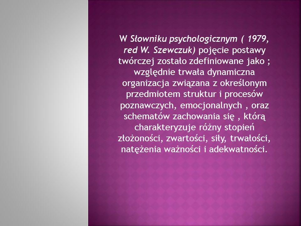 W Słowniku psychologicznym ( 1979, red W. Szewczuk) pojęcie postawy twórczej zostało zdefiniowane jako ; względnie trwała dynamiczna organizacja związ