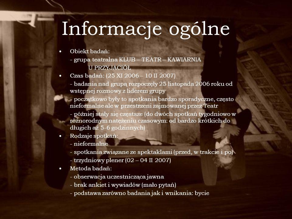 Informacje ogólne Obiekt badań: - grupa teatralna KLUB – TEATR – KAWIARNIA U PRZYJACIÓŁ Czas badań: (25 XI 2006 – 10 II 2007) - badania nad grupą rozp