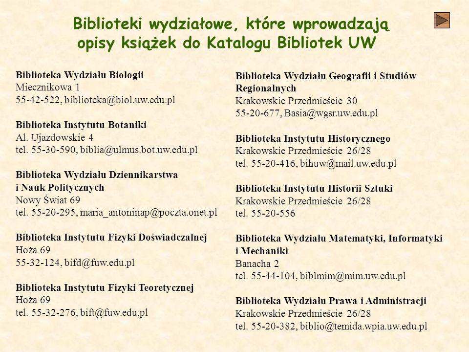 Biblioteki wydziałowe, które wprowadzają opisy książek do Katalogu Bibliotek UW Biblioteka Wydziału Biologii Miecznikowa 1 55-42-522, biblioteka@biol.uw.edu.pl Biblioteka Instytutu Botaniki Al.